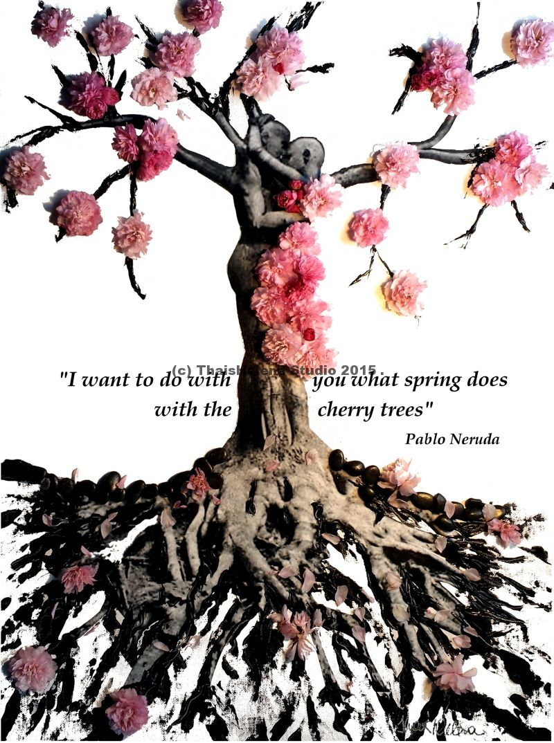 I want to do with you what Spring does with the cherry trees. Pablo Neruda